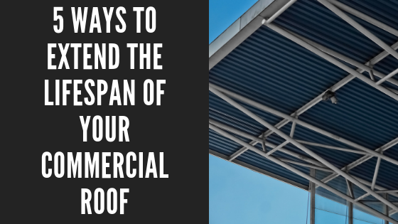 5 Ways To Extend The Lifespan Of your commercial roof